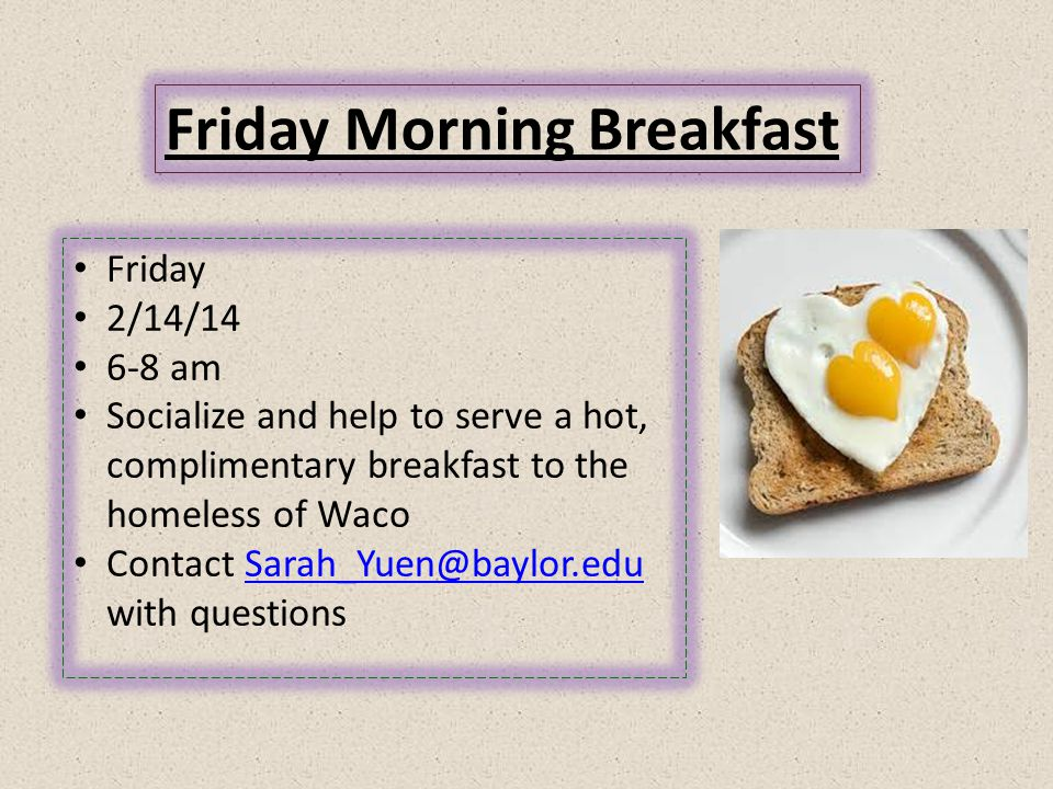 Friday Morning Breakfast Friday 2/14/14 6-8 am Socialize and help to serve a hot, complimentary breakfast to the homeless of Waco Contact Sarah_Yuen@baylor.edu with questionsSarah_Yuen@baylor.edu