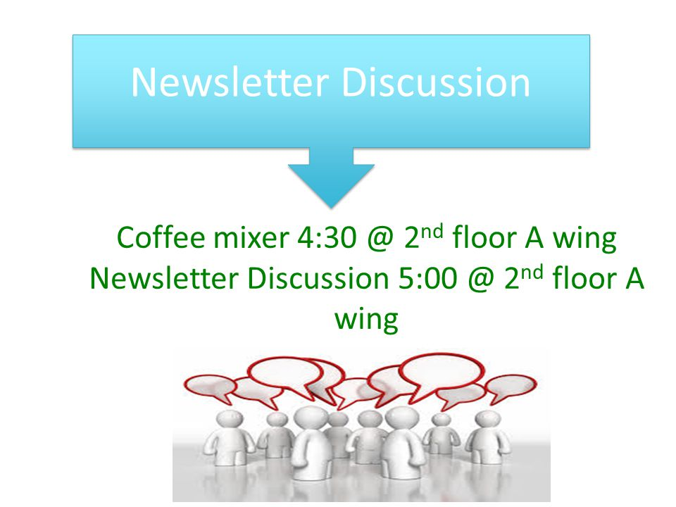 Newsletter Discussion Coffee mixer 4:30 @ 2 nd floor A wing Newsletter Discussion 5:00 @ 2 nd floor A wing