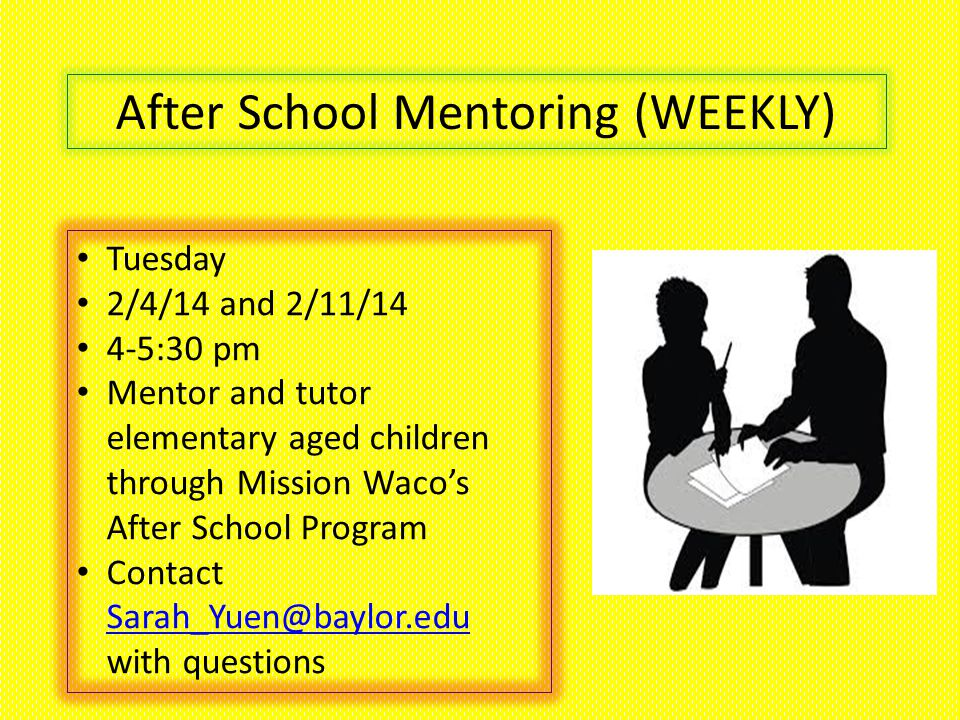 After School Mentoring (WEEKLY) Tuesday 2/4/14 and 2/11/14 4-5:30 pm Mentor and tutor elementary aged children through Mission Waco's After School Program Contact Sarah_Yuen@baylor.edu with questions Sarah_Yuen@baylor.edu