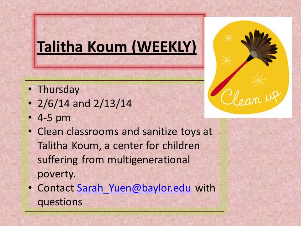 Talitha Koum (WEEKLY) Thursday 2/6/14 and 2/13/14 4-5 pm Clean classrooms and sanitize toys at Talitha Koum, a center for children suffering from multigenerational poverty.