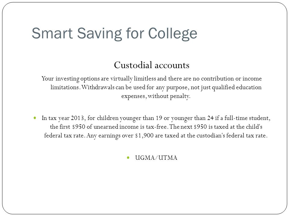 Smart Saving for College Custodial accounts Your investing options are virtually limitless and there are no contribution or income limitations.