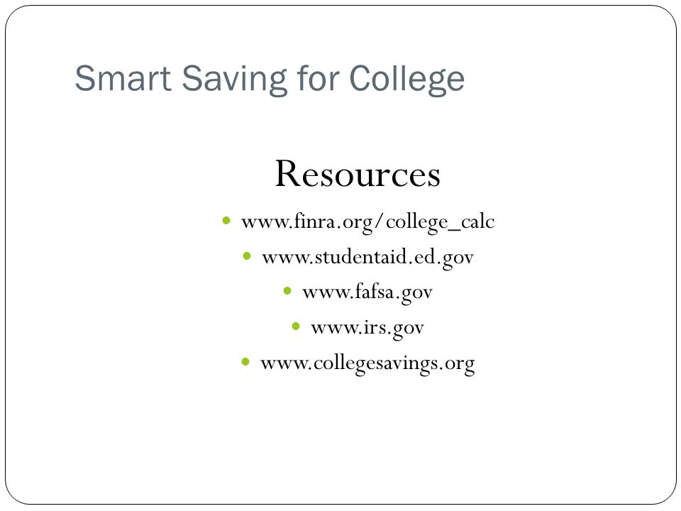 Smart Saving for College Resources www.finra.org/college_calc www.studentaid.ed.gov www.fafsa.gov www.irs.gov www.collegesavings.org