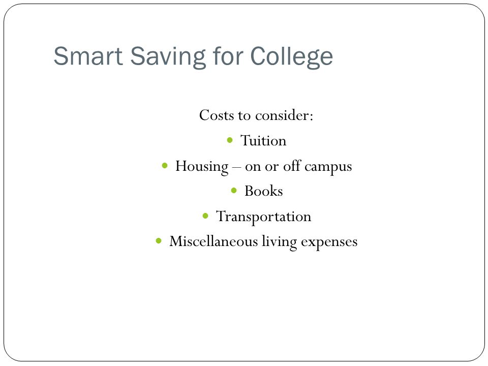 Smart Saving for College Costs to consider: Tuition Housing – on or off campus Books Transportation Miscellaneous living expenses