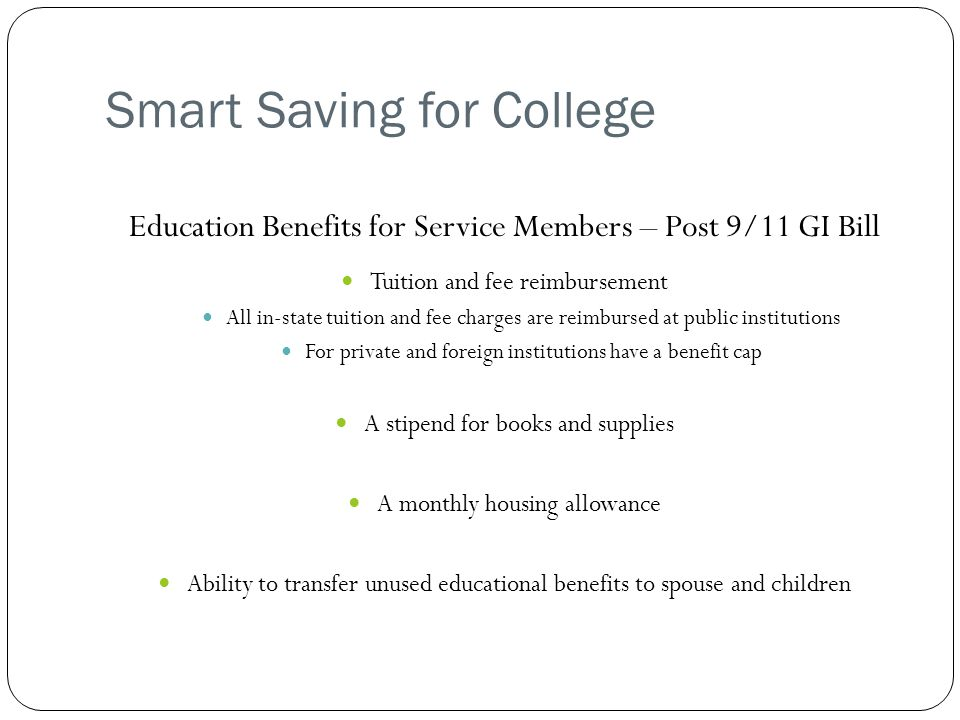Smart Saving for College Education Benefits for Service Members – Post 9/11 GI Bill Tuition and fee reimbursement All in-state tuition and fee charges are reimbursed at public institutions For private and foreign institutions have a benefit cap A stipend for books and supplies A monthly housing allowance Ability to transfer unused educational benefits to spouse and children