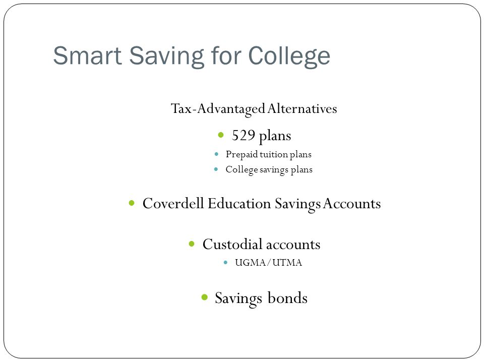 Smart Saving for College Tax-Advantaged Alternatives 529 plans Prepaid tuition plans College savings plans Coverdell Education Savings Accounts Custodial accounts UGMA/UTMA Savings bonds