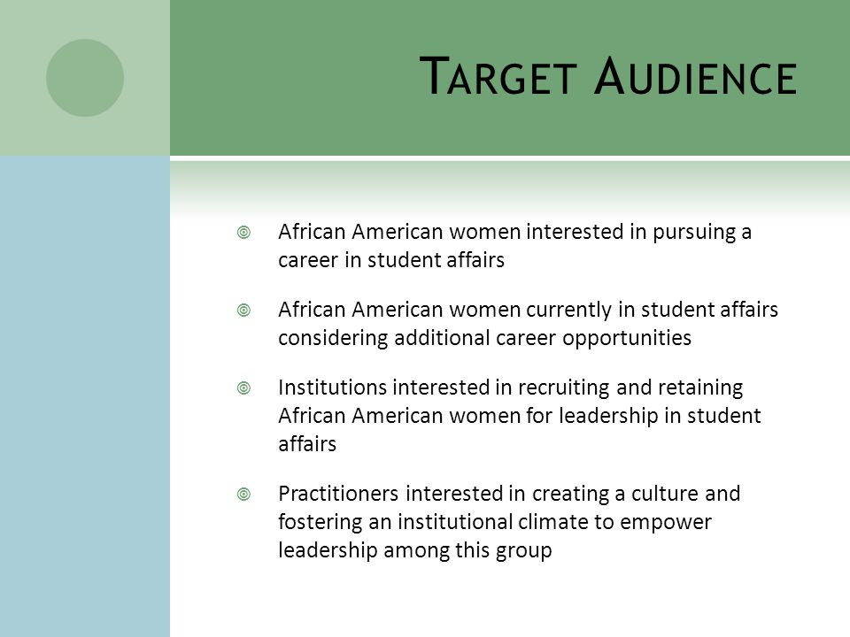 T ARGET A UDIENCE  African American women interested in pursuing a career in student affairs  African American women currently in student affairs considering additional career opportunities  Institutions interested in recruiting and retaining African American women for leadership in student affairs  Practitioners interested in creating a culture and fostering an institutional climate to empower leadership among this group