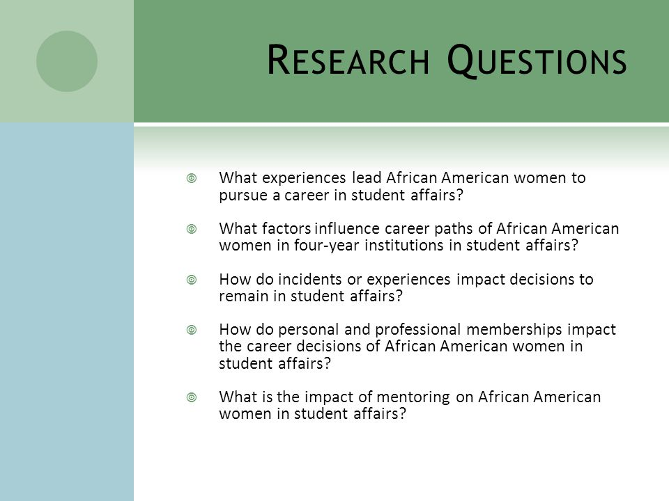R ESEARCH Q UESTIONS  What experiences lead African American women to pursue a career in student affairs.