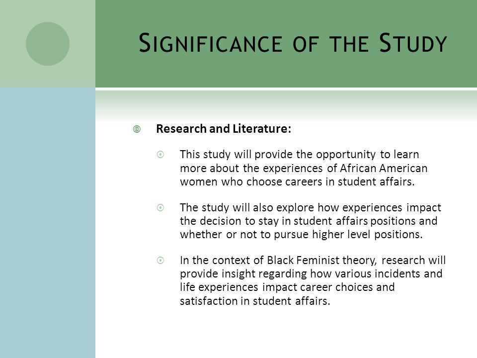 S IGNIFICANCE OF THE S TUDY  Research and Literature:  This study will provide the opportunity to learn more about the experiences of African American women who choose careers in student affairs.