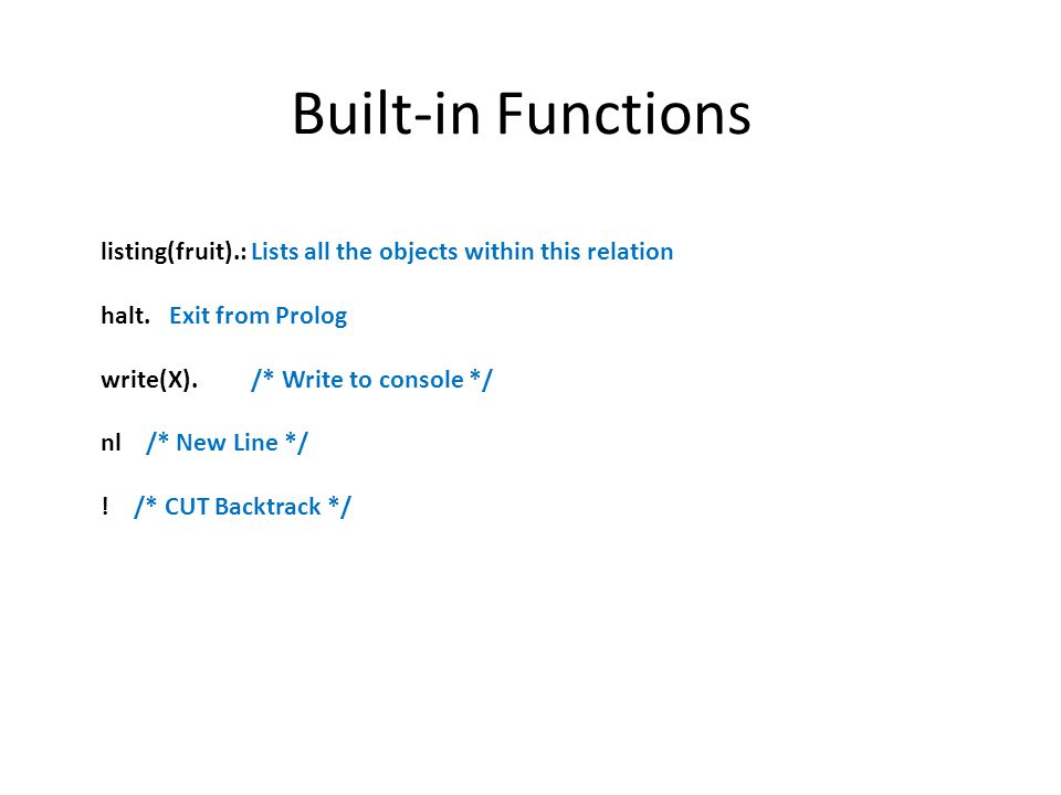 Built-in Functions listing(fruit).: Lists all the objects within this relation halt. Exit from Prolog write(X). /* Write to console */ nl /* New Line