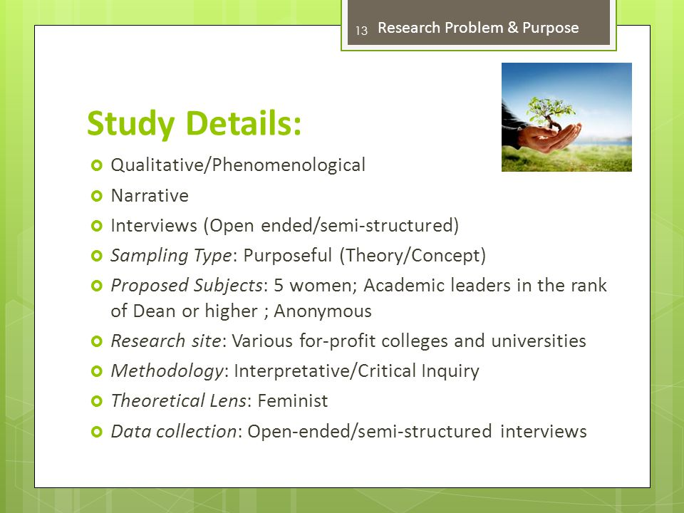 Study Details:  Qualitative/Phenomenological  Narrative  Interviews (Open ended/semi-structured)  Sampling Type: Purposeful (Theory/Concept)  Proposed Subjects: 5 women; Academic leaders in the rank of Dean or higher ; Anonymous  Research site: Various for-profit colleges and universities  Methodology: Interpretative/Critical Inquiry  Theoretical Lens: Feminist  Data collection: Open-ended/semi-structured interviews 13 Research Problem & Purpose