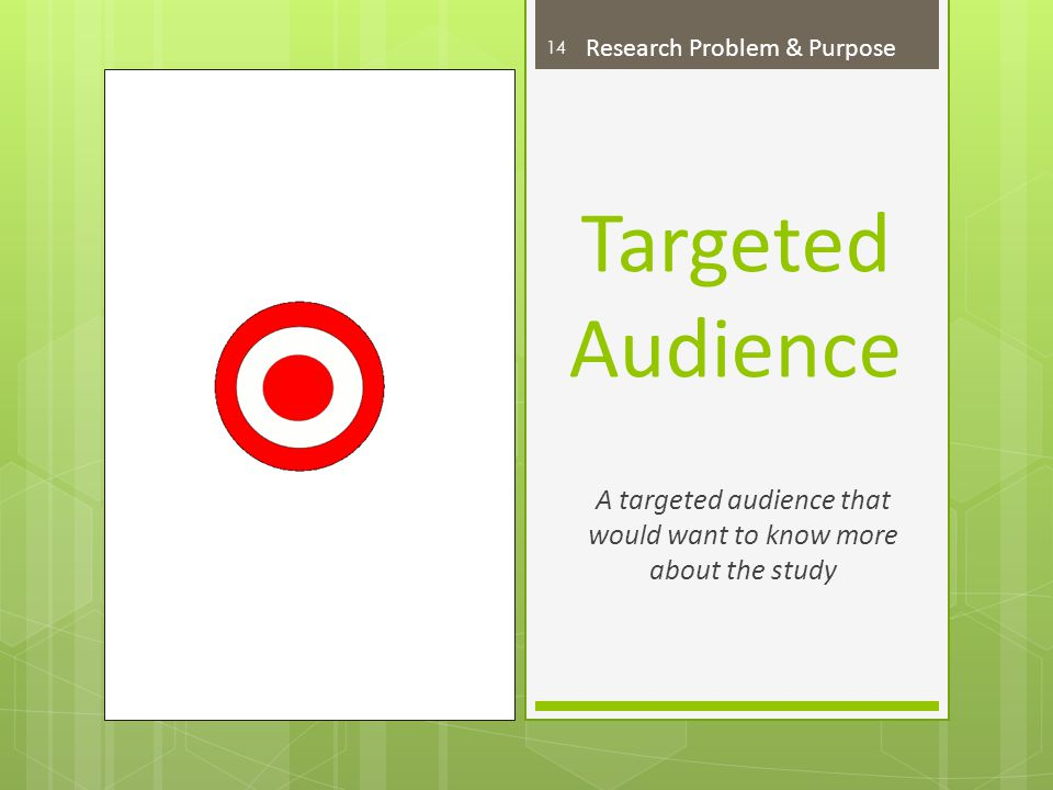 Targeted Audience A targeted audience that would want to know more about the study 14 Research Problem & Purpose