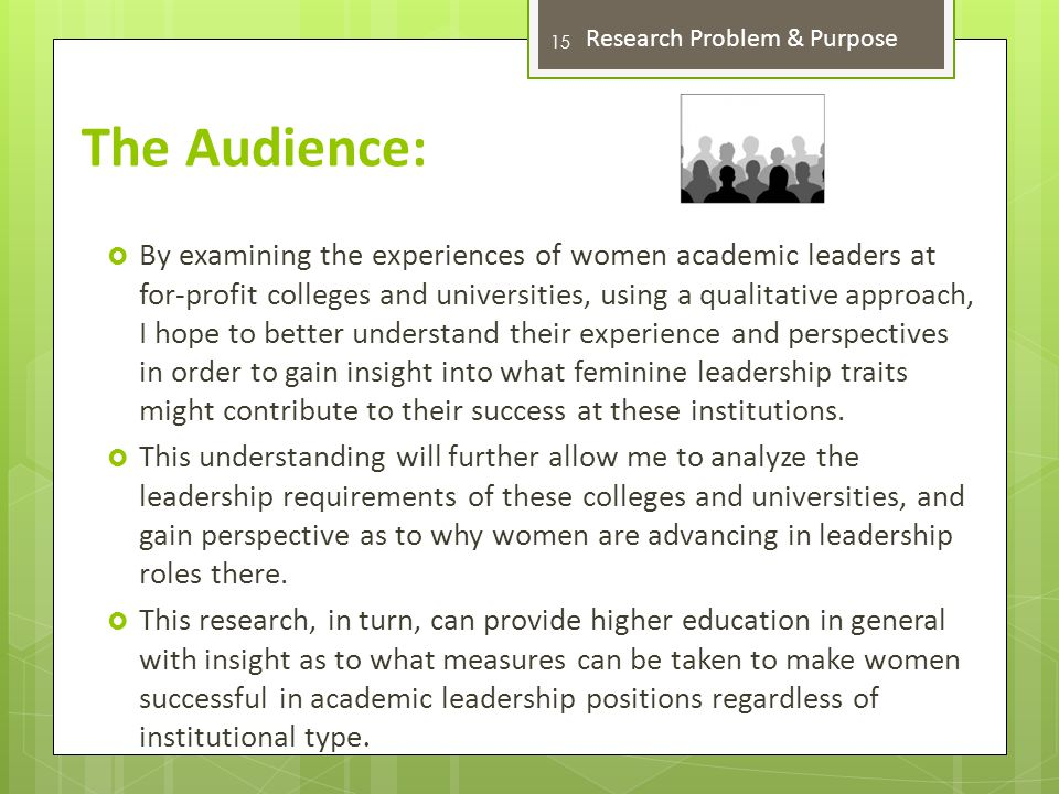The Audience:  By examining the experiences of women academic leaders at for-profit colleges and universities, using a qualitative approach, I hope to better understand their experience and perspectives in order to gain insight into what feminine leadership traits might contribute to their success at these institutions.