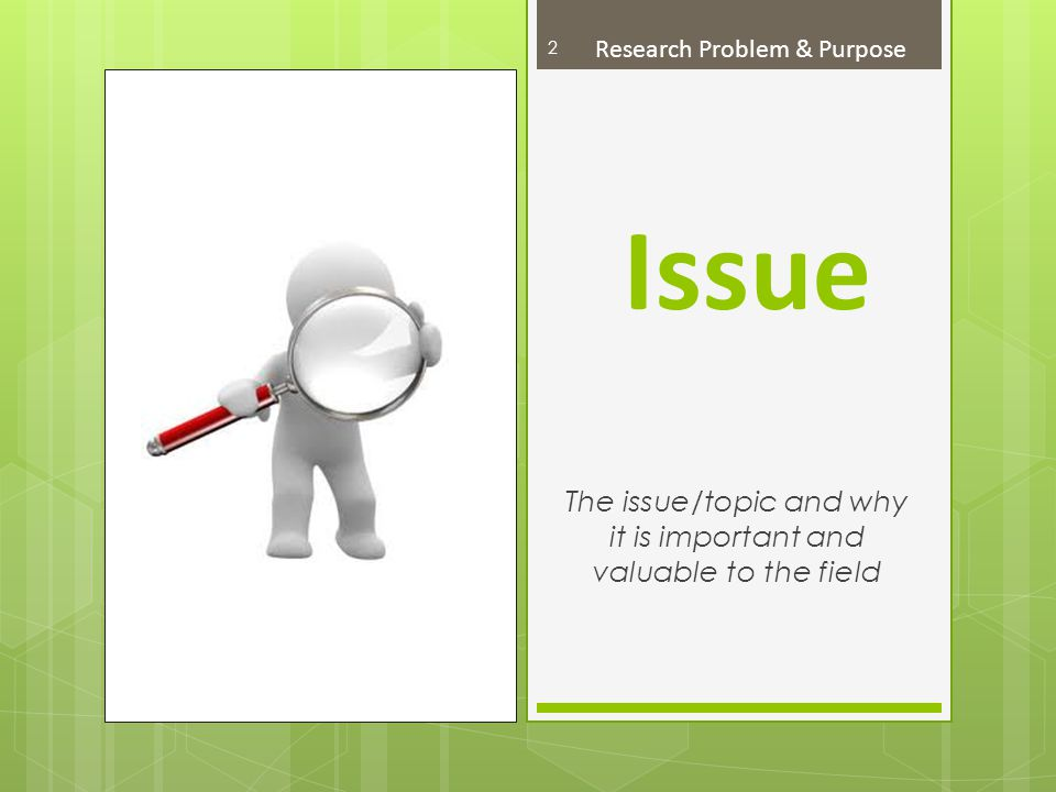 Issue The issue/topic and why it is important and valuable to the field 2 Research Problem & Purpose