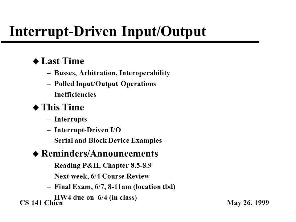 CS 141 ChienMay 26, 1999 Interrupt-Driven Input/Output u Last Time –Busses, Arbitration, Interoperability –Polled Input/Output Operations –Inefficienc