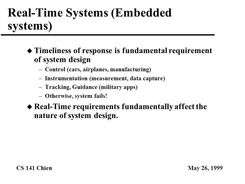 CS 141 ChienMay 26, 1999 Real-Time Systems (Embedded systems) u Timeliness of response is fundamental requirement of system design –Control (cars, air