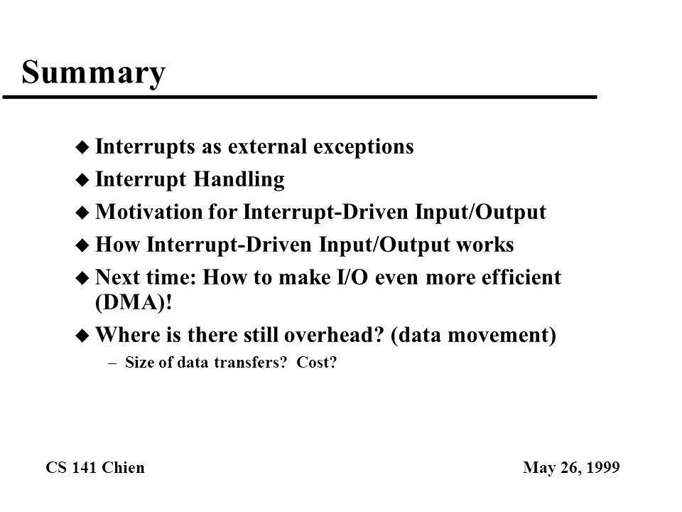 CS 141 ChienMay 26, 1999 Summary u Interrupts as external exceptions u Interrupt Handling u Motivation for Interrupt-Driven Input/Output u How Interru