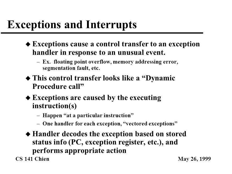 CS 141 ChienMay 26, 1999 Interrupts u Interrupts = externally caused exceptions u Dynamic Procedure call (same as an internal exception) u Have NOTHING to do with current execution, not synchronized with instruction stream, so delays can be tolerated.