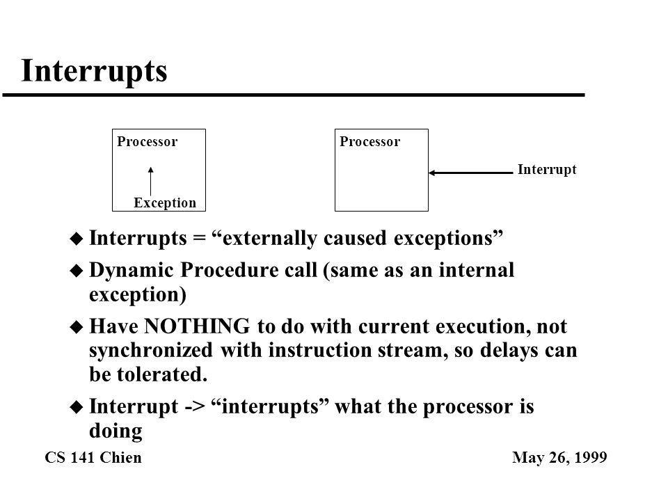 """CS 141 ChienMay 26, 1999 Interrupts u Interrupts = """"externally caused exceptions"""" u Dynamic Procedure call (same as an internal exception) u Have NOTH"""