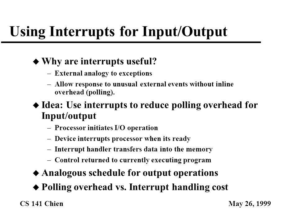 CS 141 ChienMay 26, 1999 Using Interrupts for Input/Output u Why are interrupts useful? –External analogy to exceptions –Allow response to unusual ext