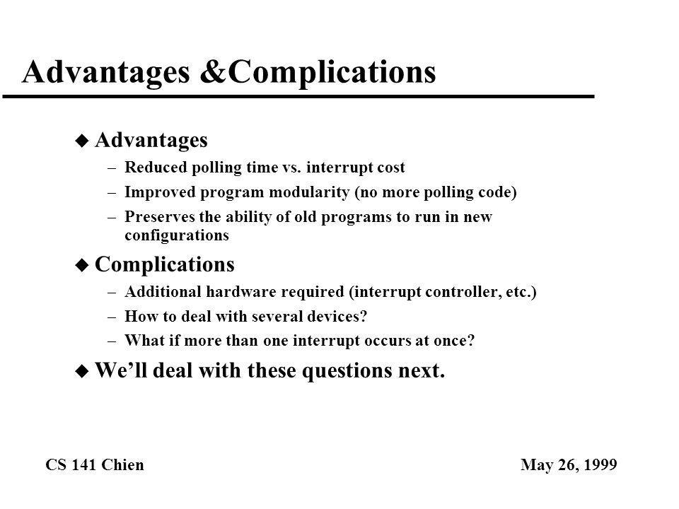 CS 141 ChienMay 26, 1999 Advantages &Complications u Advantages –Reduced polling time vs. interrupt cost –Improved program modularity (no more polling