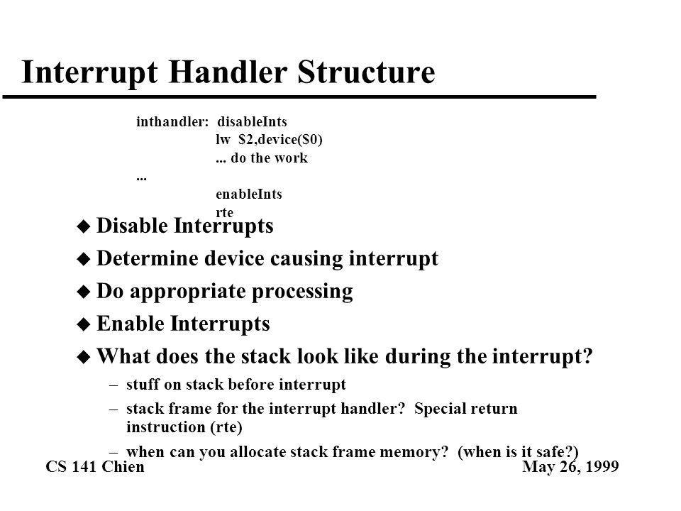 CS 141 ChienMay 26, 1999 Interrupt Handler Structure u Disable Interrupts u Determine device causing interrupt u Do appropriate processing u Enable Interrupts u What does the stack look like during the interrupt.