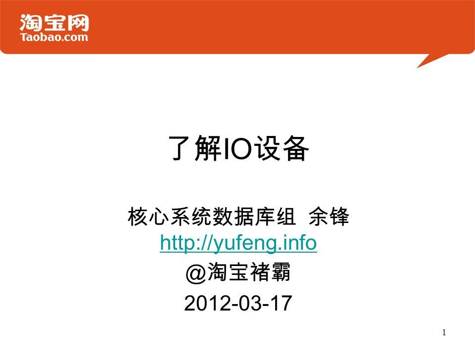 了解 IO 设备 核心系统数据库组 余锋 http://yufeng.info http://yufeng.info @ 淘宝褚霸 2012-03-17 1