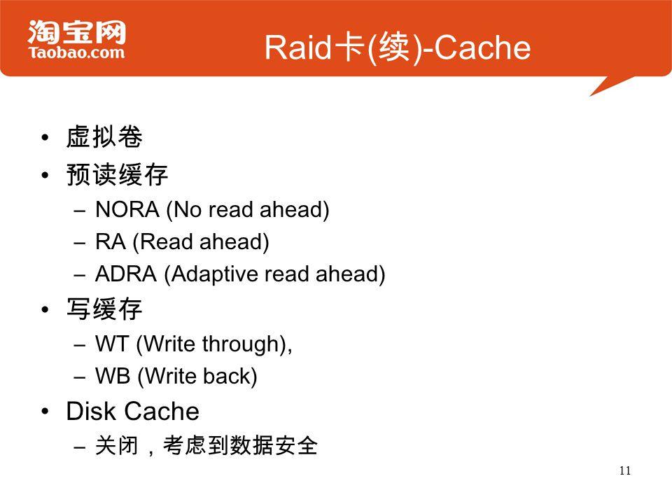 Raid 卡 ( 续 )-Cache 虚拟卷 预读缓存 –NORA (No read ahead) –RA (Read ahead) –ADRA (Adaptive read ahead) 写缓存 –WT (Write through), –WB (Write back) Disk Cache – 关闭,考虑到数据安全 11