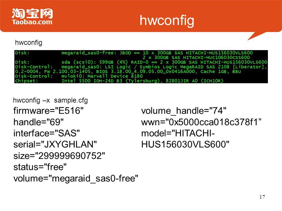 hwconfig 17 firmware= E516 handle= 69 interface= SAS serial= JXYGHLAN size= 299999690752 status= free volume= megaraid_sas0-free volume_handle= 74 wwn= 0x5000cca018c378f1 model= HITACHI- HUS156030VLS600 hwconfig –x sample.cfg hwconfig