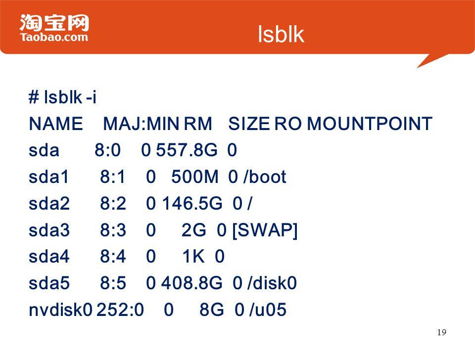 lsblk # lsblk -i NAME MAJ:MIN RM SIZE RO MOUNTPOINT sda 8:0 0 557.8G 0 sda1 8:1 0 500M 0 /boot sda2 8:2 0 146.5G 0 / sda3 8:3 0 2G 0 [SWAP] sda4 8:4 0 1K 0 sda5 8:5 0 408.8G 0 /disk0 nvdisk0 252:0 0 8G 0 /u05 19