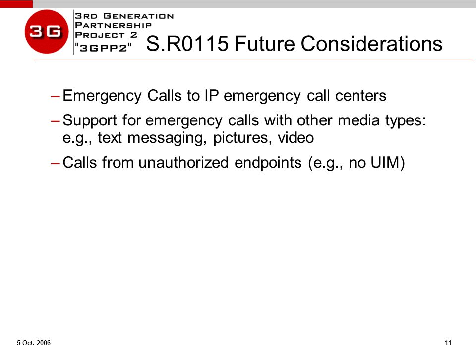 5 Oct. 2006 11 S.R0115 Future Considerations –Emergency Calls to IP emergency call centers –Support for emergency calls with other media types: e.g.,
