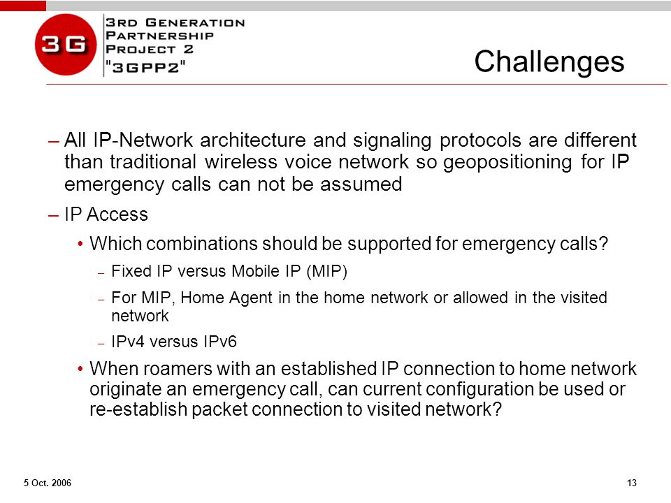 5 Oct. 2006 13 Challenges –All IP-Network architecture and signaling protocols are different than traditional wireless voice network so geopositioning