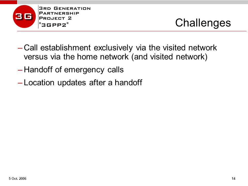 5 Oct. 2006 14 Challenges –Call establishment exclusively via the visited network versus via the home network (and visited network) –Handoff of emerge