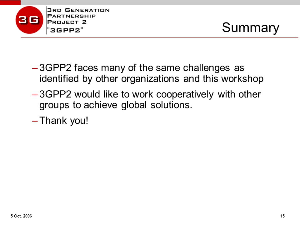 5 Oct. 2006 15 Summary –3GPP2 faces many of the same challenges as identified by other organizations and this workshop –3GPP2 would like to work coope