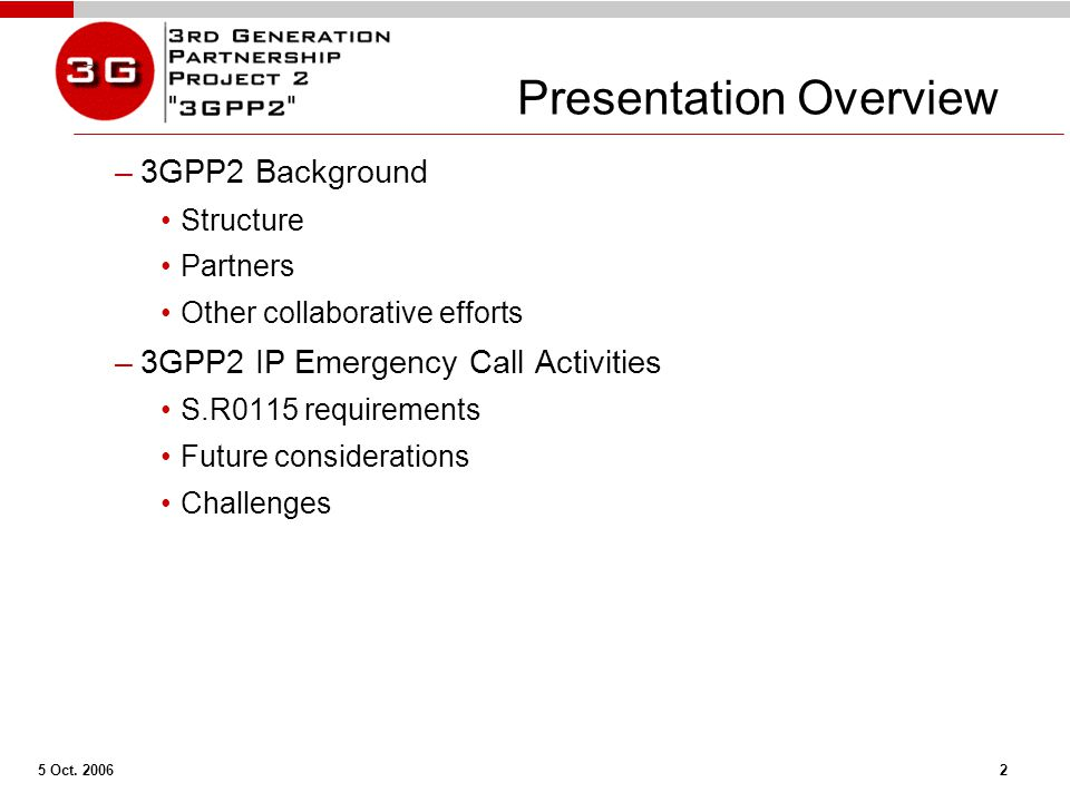 5 Oct. 2006 2 Presentation Overview –3GPP2 Background Structure Partners Other collaborative efforts –3GPP2 IP Emergency Call Activities S.R0115 requi