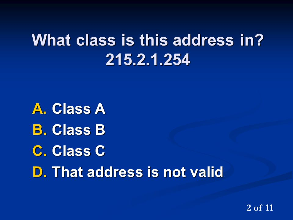 What class is this address in? 215.2.1.254 A.Class A B.Class B C.Class C D.That address is not valid 2 of 11
