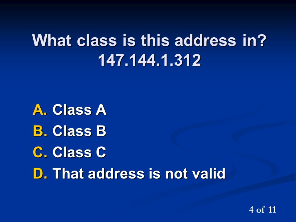 What class is this address in? 147.144.1.312 A.Class A B.Class B C.Class C D.That address is not valid 4 of 11