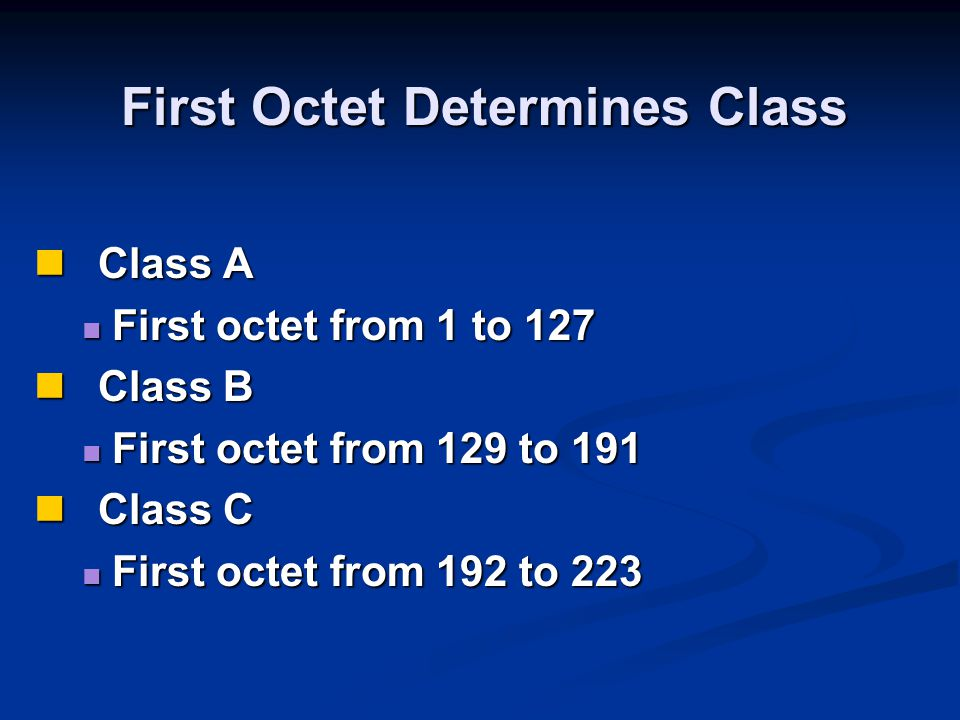 First Octet Determines Class Class A Class A First octet from 1 to 127 First octet from 1 to 127 Class B Class B First octet from 129 to 191 First oct