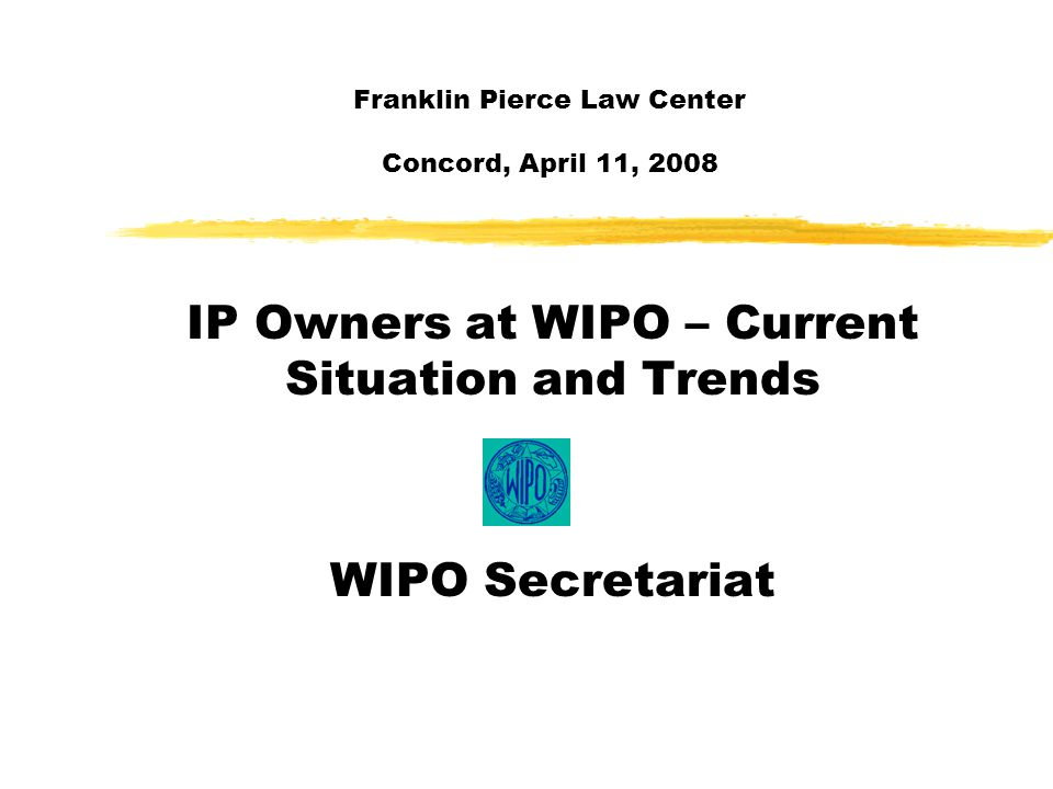 Franklin Pierce Law Center Concord, April 11, 2008 IP Owners at WIPO – Current Situation and Trends WIPO Secretariat