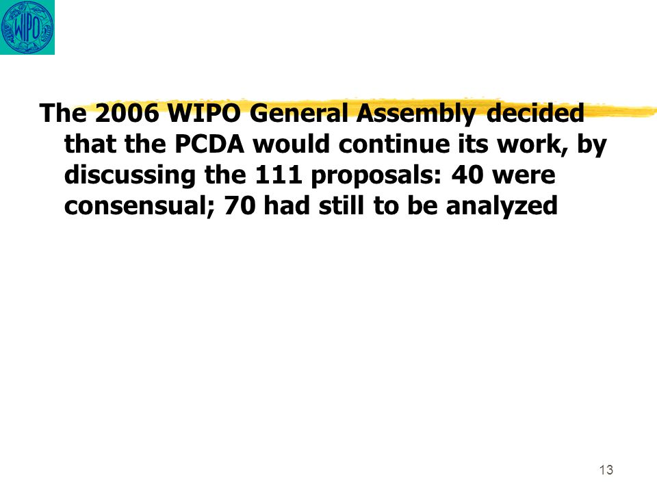 13 The 2006 WIPO General Assembly decided that the PCDA would continue its work, by discussing the 111 proposals: 40 were consensual; 70 had still to be analyzed