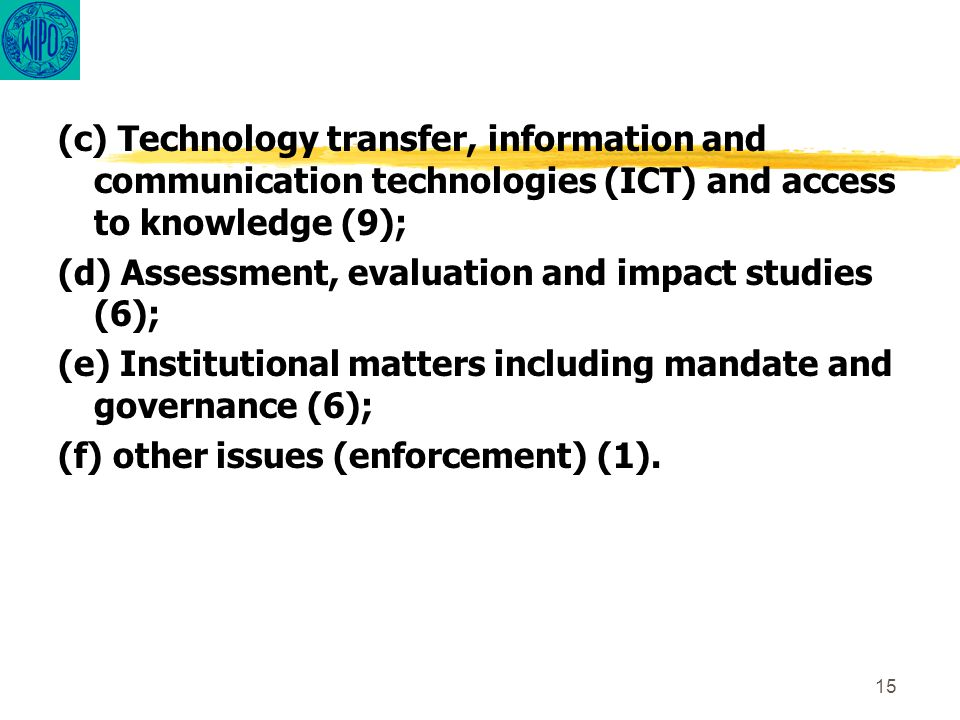 15 (c) Technology transfer, information and communication technologies (ICT) and access to knowledge (9); (d) Assessment, evaluation and impact studies (6); (e) Institutional matters including mandate and governance (6); (f) other issues (enforcement) (1).
