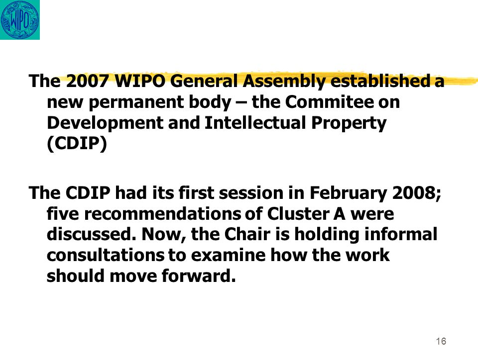 16 The 2007 WIPO General Assembly established a new permanent body – the Commitee on Development and Intellectual Property (CDIP) The CDIP had its first session in February 2008; five recommendations of Cluster A were discussed.