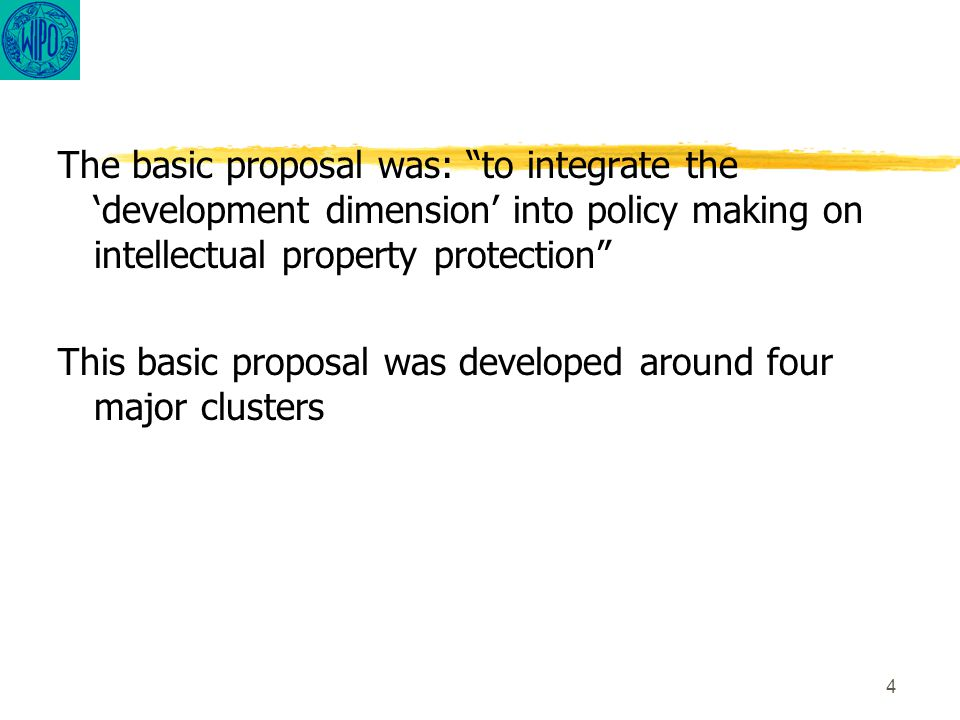 4 The basic proposal was: to integrate the 'development dimension' into policy making on intellectual property protection This basic proposal was developed around four major clusters