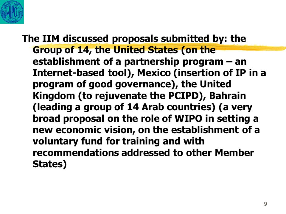 9 The IIM discussed proposals submitted by: the Group of 14, the United States (on the establishment of a partnership program – an Internet-based tool), Mexico (insertion of IP in a program of good governance), the United Kingdom (to rejuvenate the PCIPD), Bahrain (leading a group of 14 Arab countries) (a very broad proposal on the role of WIPO in setting a new economic vision, on the establishment of a voluntary fund for training and with recommendations addressed to other Member States)