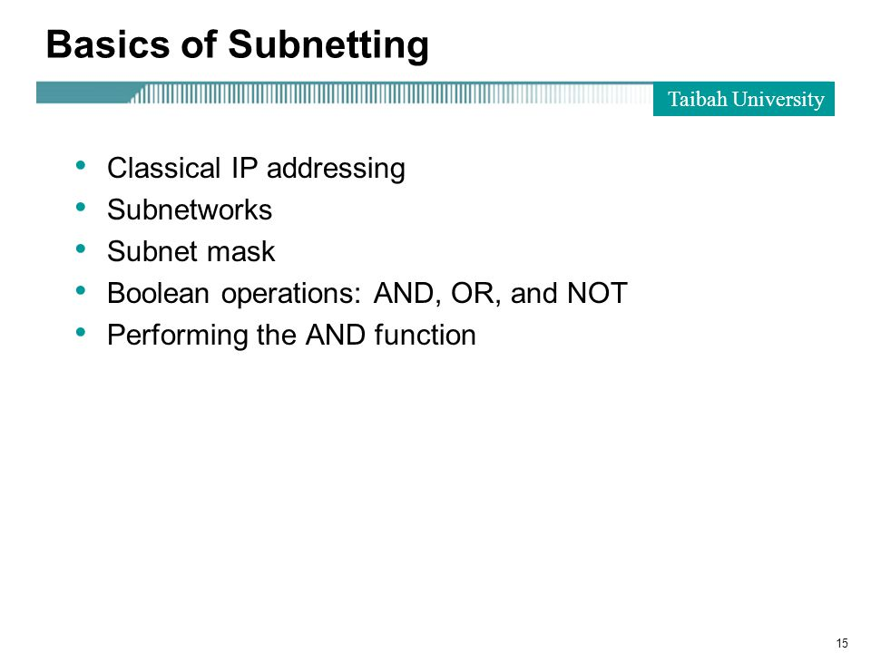 Taibah University 15 Basics of Subnetting Classical IP addressing Subnetworks Subnet mask Boolean operations: AND, OR, and NOT Performing the AND function