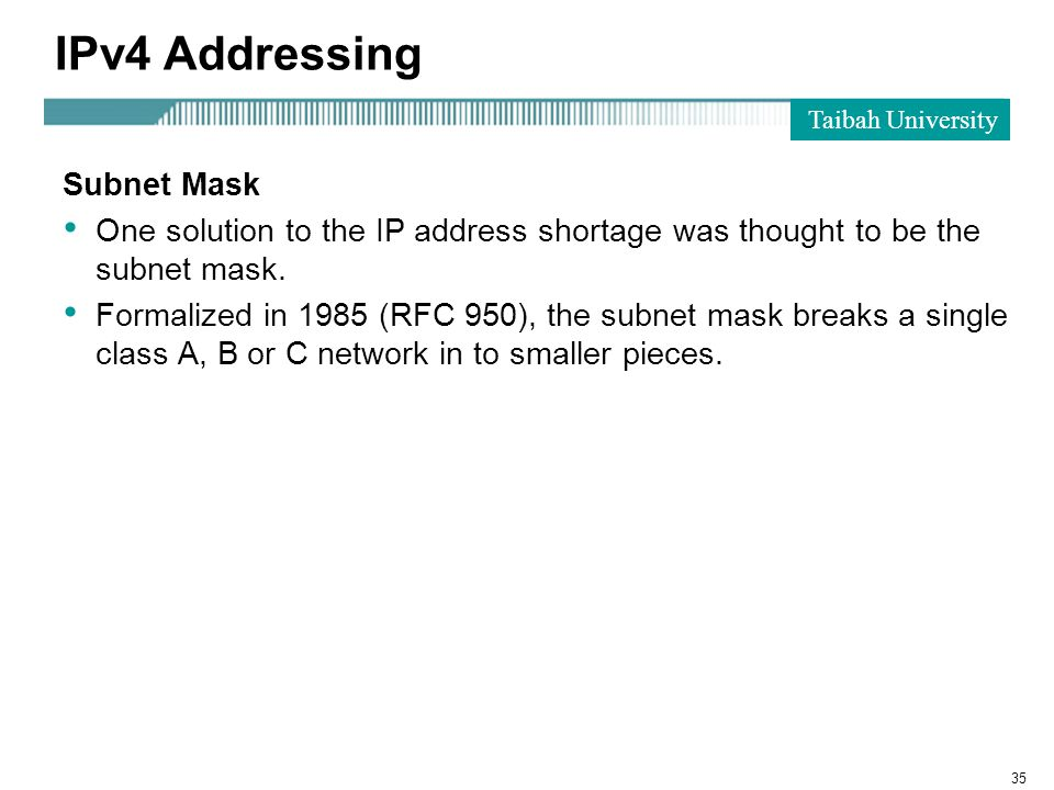 Taibah University 35 IPv4 Addressing Subnet Mask One solution to the IP address shortage was thought to be the subnet mask.