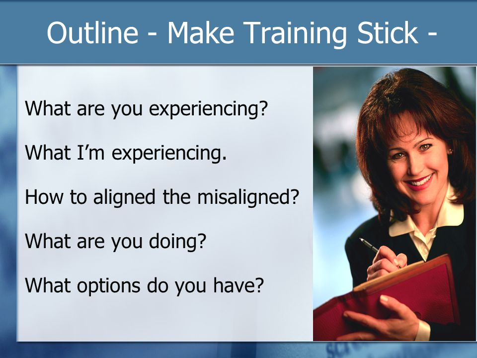 Outline - Make Training Stick - What are you experiencing.