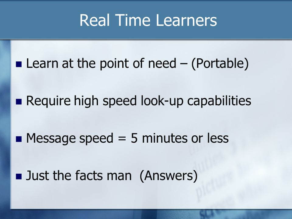 Real Time Learners Learn at the point of need – (Portable) Require high speed look-up capabilities Message speed = 5 minutes or less Just the facts man (Answers)