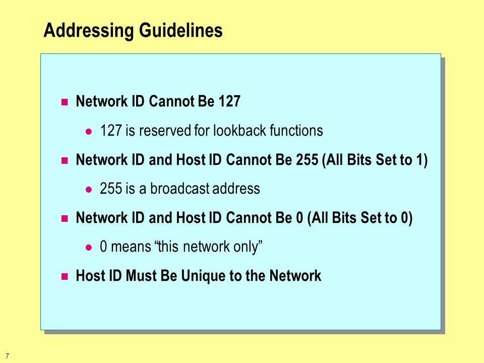7 Addressing Guidelines Network ID Cannot Be 127 127 is reserved for lookback functions Network ID and Host ID Cannot Be 255 (All Bits Set to 1) 255 is a broadcast address Network ID and Host ID Cannot Be 0 (All Bits Set to 0) 0 means this network only Host ID Must Be Unique to the Network