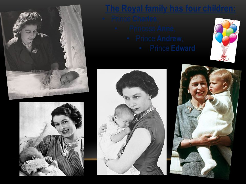 The Royal family has four children: Prince Charles, Princess Anne, Prince Andrew, Prince Edward