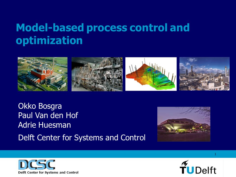 Delft Center for Systems and Control 1 Model-based process control and optimization Okko Bosgra Paul Van den Hof Adrie Huesman Delft Center for Systems and Control